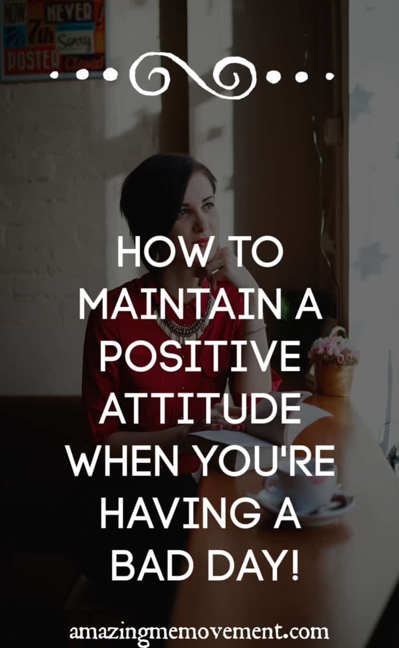 How to maintain a positive attitude when you're having a bad day