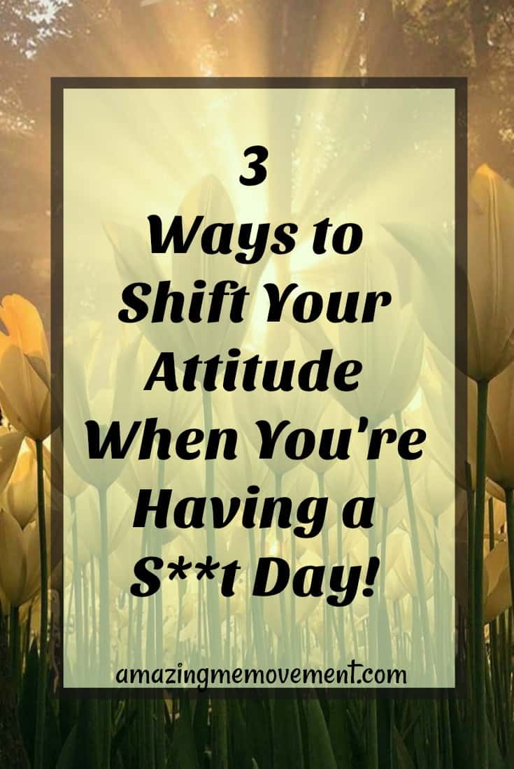3 ways to shift your attitude when you're having a bad day
