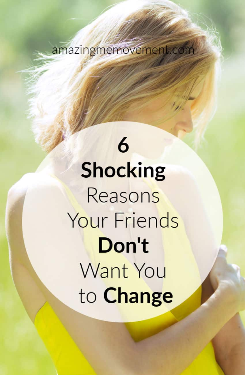 5 shocking reasons your friends don't want you to change