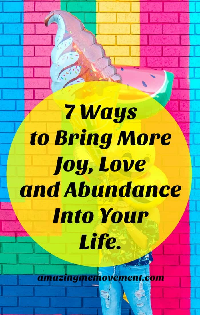 Here are 7 fun and easy ways to bring more joy abundance and love into your everyday life. These are sure to improve your life. #everydaylife #howtobehappier #howtoattractlove #bemoreabundant #lifechanging #lifelessons #wisewords #wordsofencouragement #forwomen #forteens #inspirationalblogs #motivationalblogs #blogstofollow